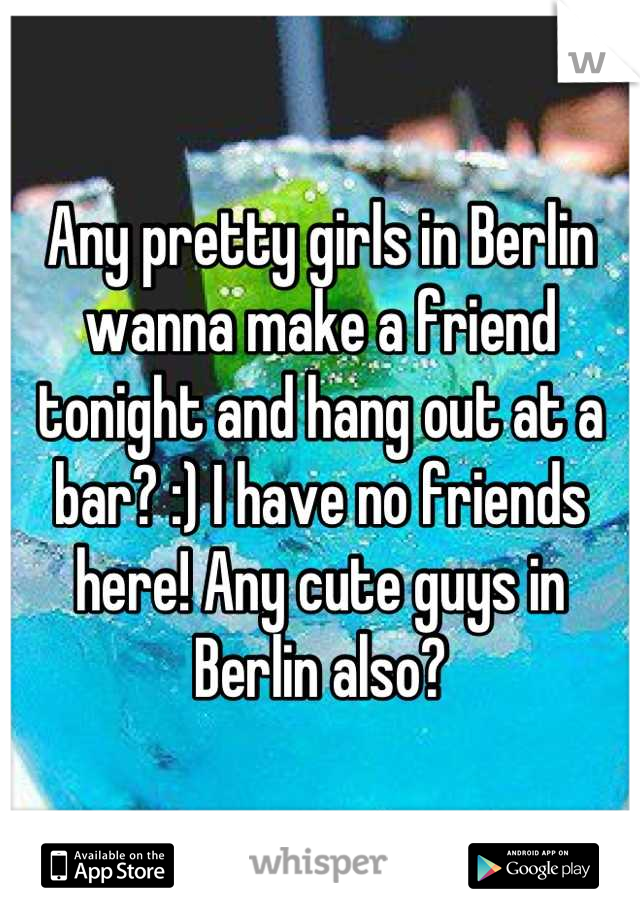 Any pretty girls in Berlin wanna make a friend tonight and hang out at a bar? :) I have no friends here! Any cute guys in Berlin also?