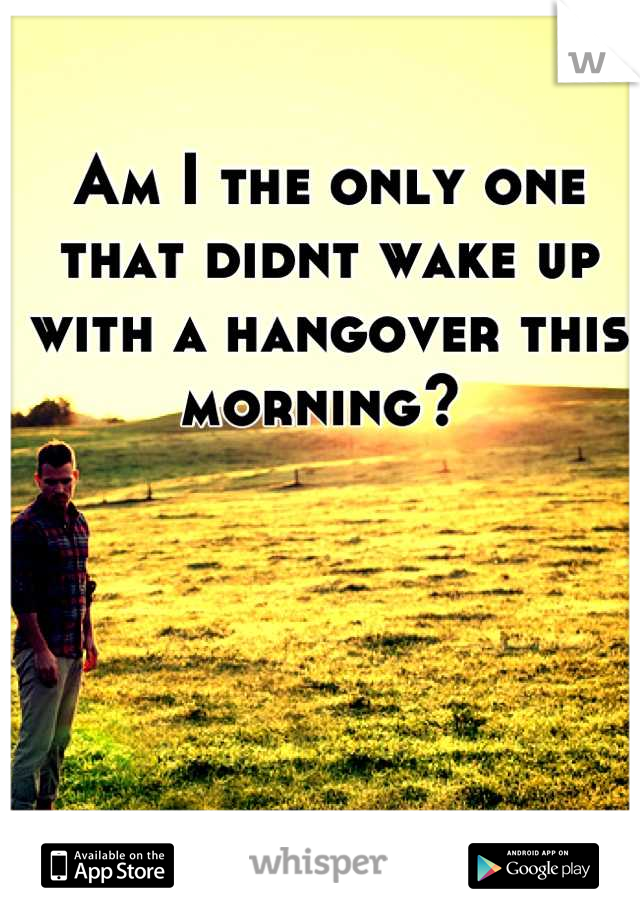 Am I the only one that didnt wake up with a hangover this morning?