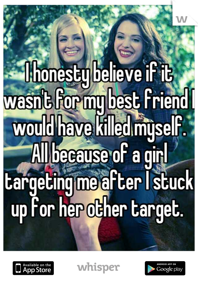I honesty believe if it wasn't for my best friend I would have killed myself. All because of a girl targeting me after I stuck up for her other target.