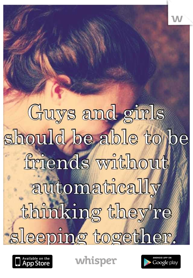 Guys and girls should be able to be friends without automatically thinking they're sleeping together.
