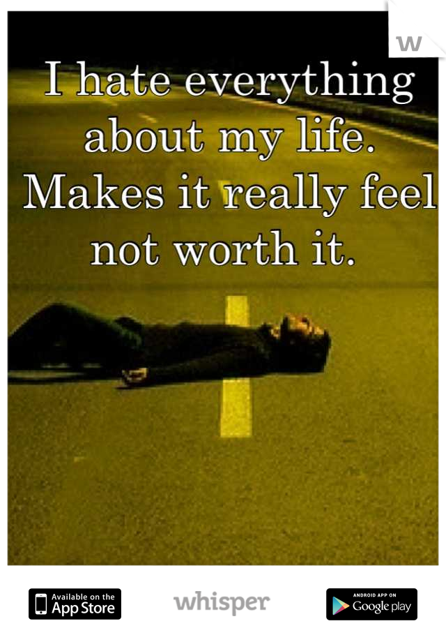 I hate everything about my life. Makes it really feel not worth it.