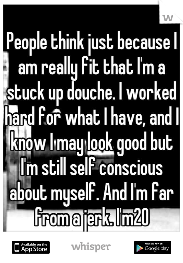 People think just because I am really fit that I'm a stuck up douche. I worked hard for what I have, and I know I may look good but I'm still self conscious about myself. And I'm far from a jerk. I'm20