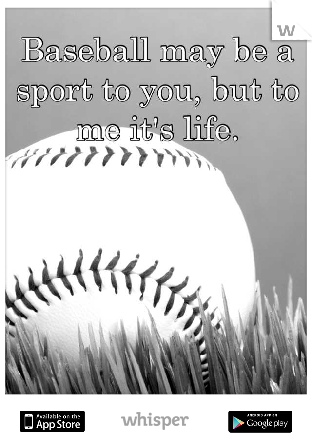 Baseball may be a sport to you, but to me it's life.