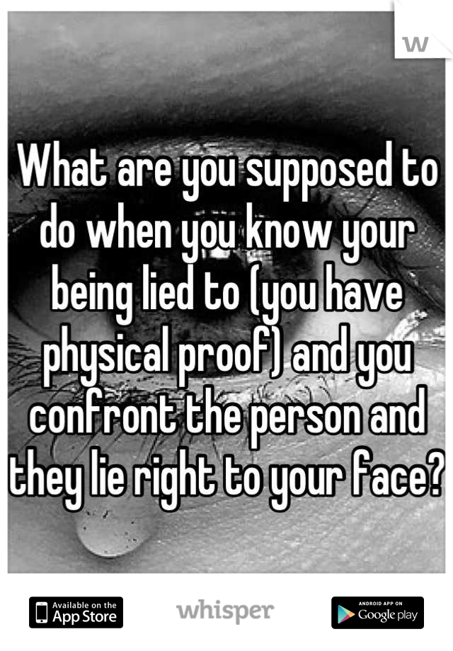 What are you supposed to do when you know your being lied to (you have physical proof) and you confront the person and they lie right to your face?