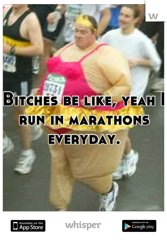 Bitches be like, yeah I run in marathons everyday.