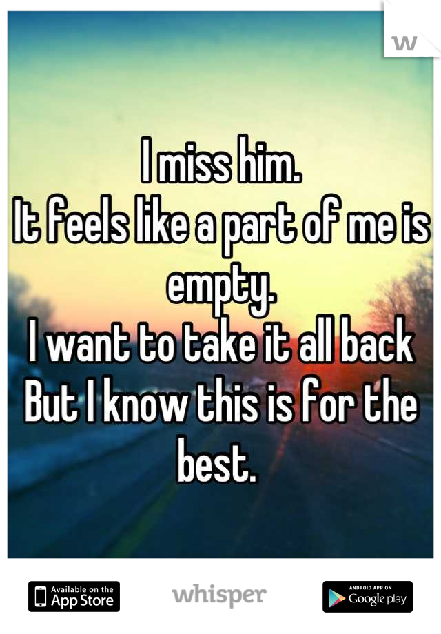 I miss him.  It feels like a part of me is empty.  I want to take it all back  But I know this is for the best.
