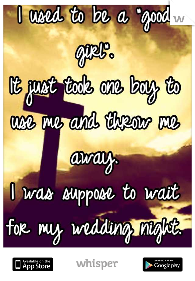 """I used to be a """"good girl"""".  It just took one boy to use me and throw me away.  I was suppose to wait for my wedding night.  Now what?"""