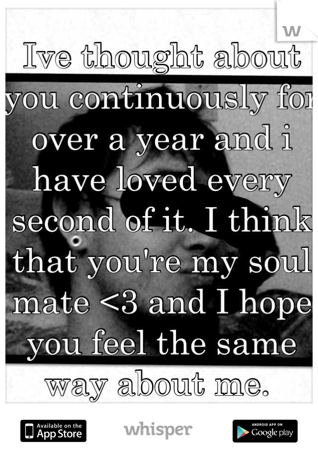 Ive thought about you continuously for over a year and i have loved every second of it. I think that you're my soul mate <3 and I hope you feel the same way about me.
