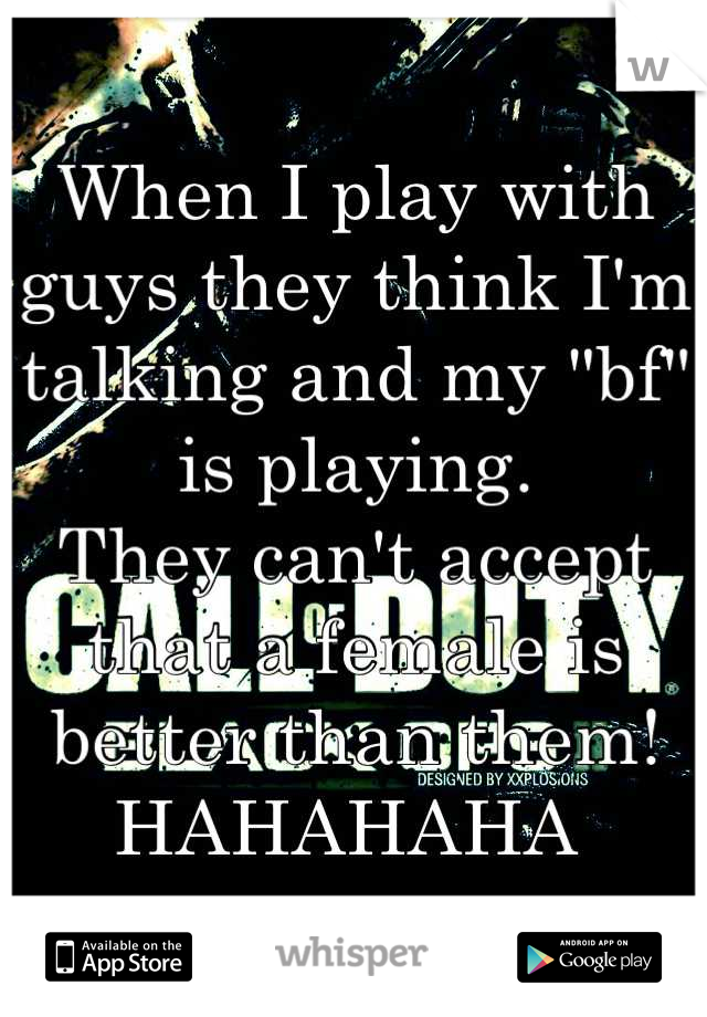 "When I play with guys they think I'm talking and my ""bf"" is playing. They can't accept that a female is better than them! HAHAHAHA"