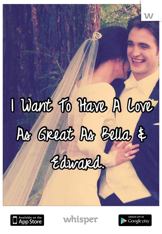 I Want To Have A Love As Great As Bella & Edward.