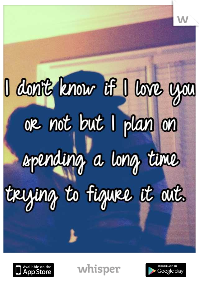 I don't know if I love you or not but I plan on spending a long time trying to figure it out.