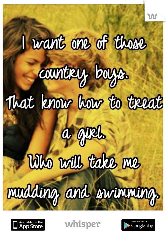 I want one of those country boys. That know how to treat a girl. Who will take me mudding and swimming.