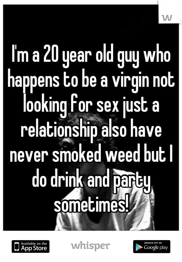 I'm a 20 year old guy who happens to be a virgin not looking for sex just a relationship also have never smoked weed but I do drink and party sometimes!