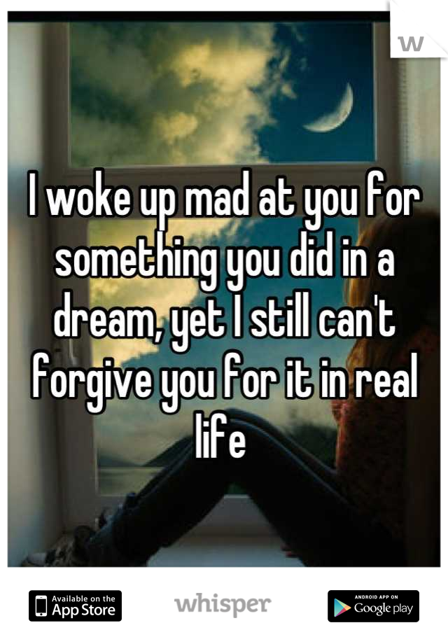 I woke up mad at you for something you did in a dream, yet I still can't forgive you for it in real life