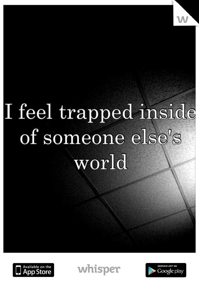 I feel trapped inside of someone else's world