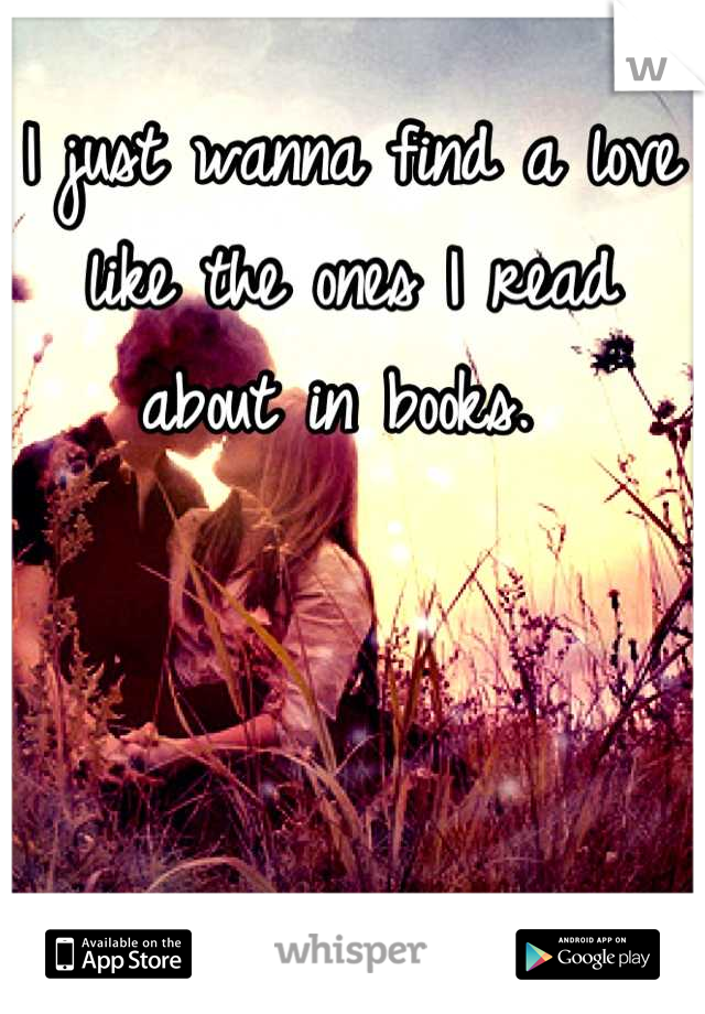 I just wanna find a love like the ones I read about in books.