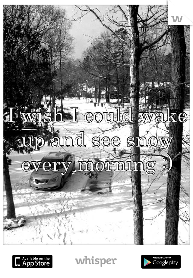 I wish I could wake up and see snow every morning :)