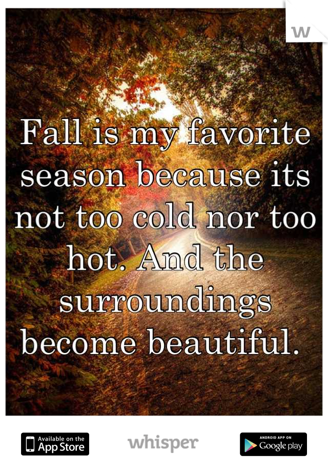 Fall is my favorite season because its not too cold nor too hot. And the surroundings become beautiful.