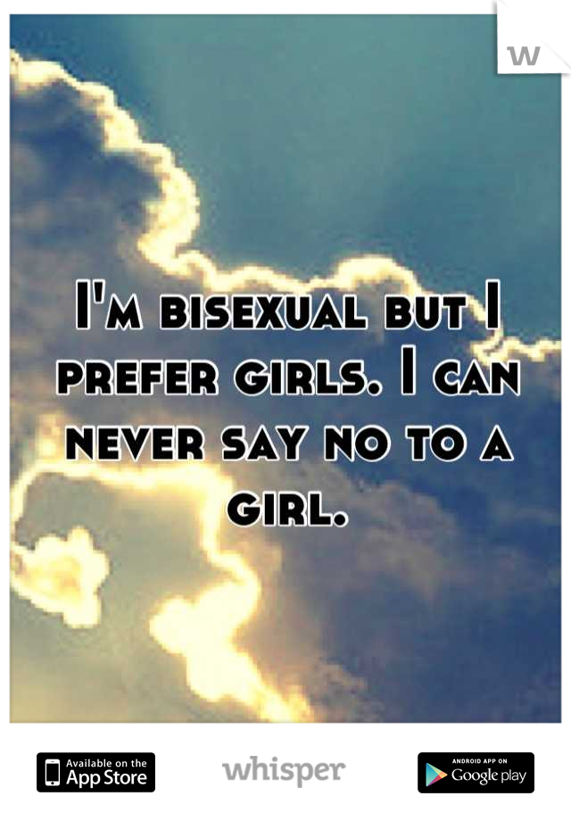 I'm bisexual but I prefer girls. I can never say no to a girl.
