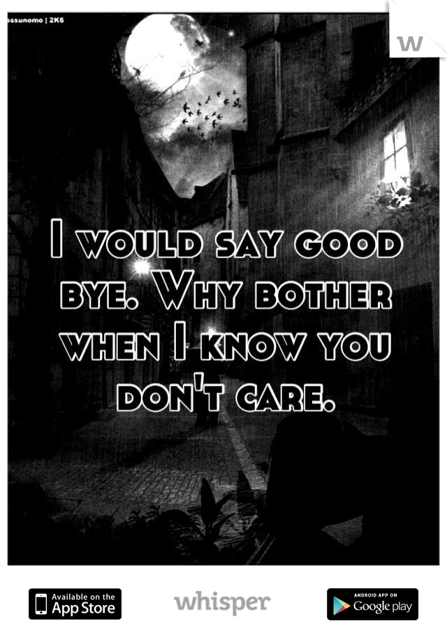 I would say good bye. Why bother when I know you don't care.