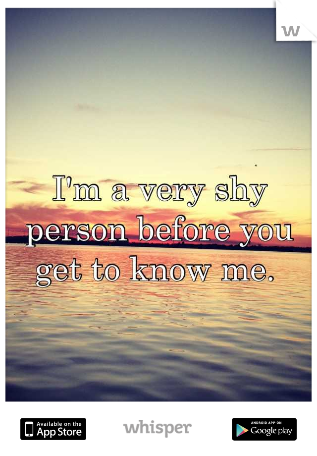 I'm a very shy person before you get to know me.