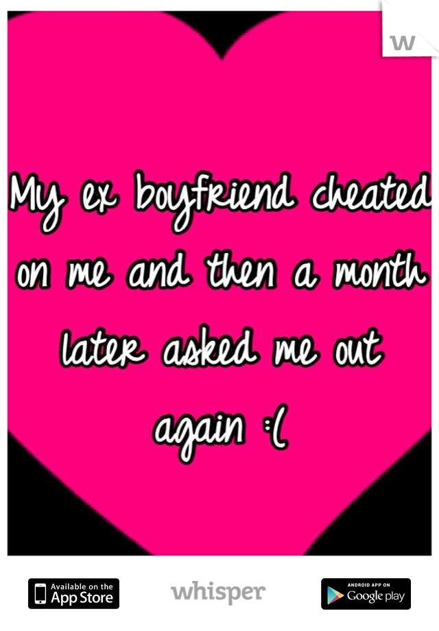 My ex boyfriend cheated on me and then a month later asked me out again :(