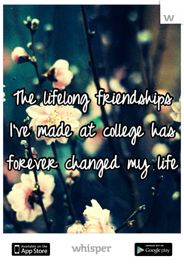 The lifelong friendships I've made at college has forever changed my life