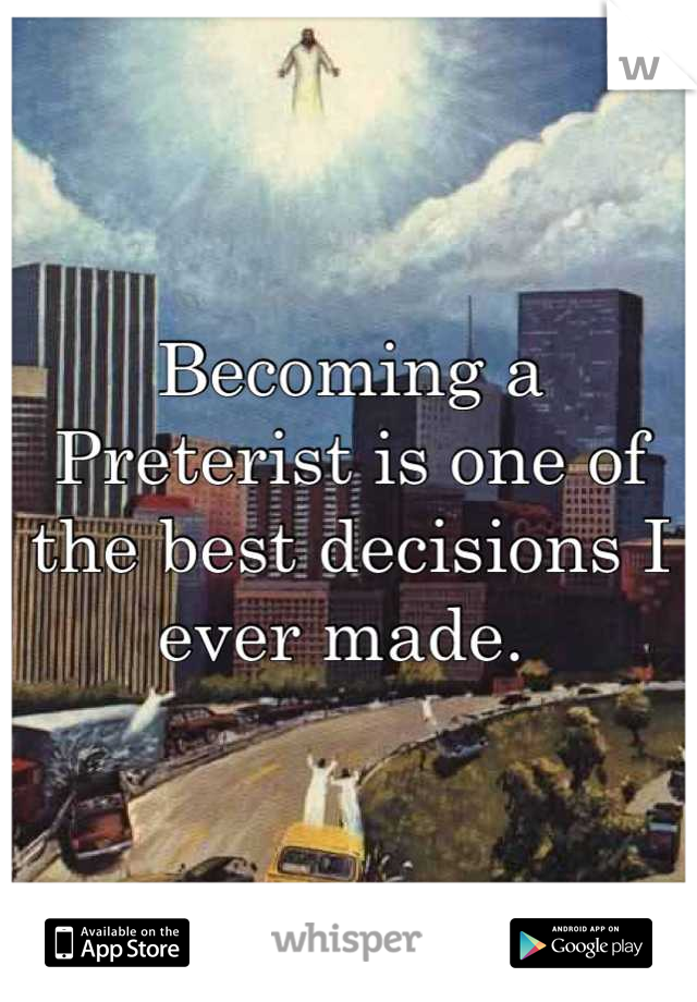 Becoming a Preterist is one of the best decisions I ever made.