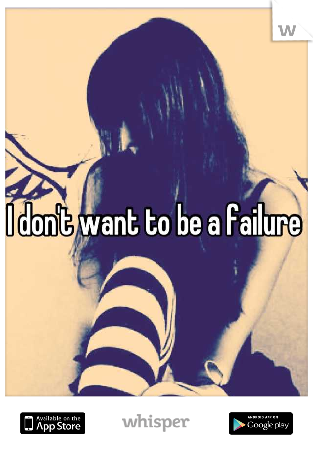 I don't want to be a failure