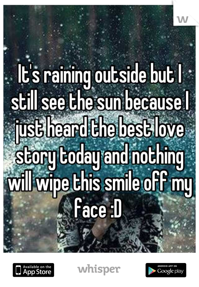It's raining outside but I still see the sun because I just heard the best love story today and nothing will wipe this smile off my face :D