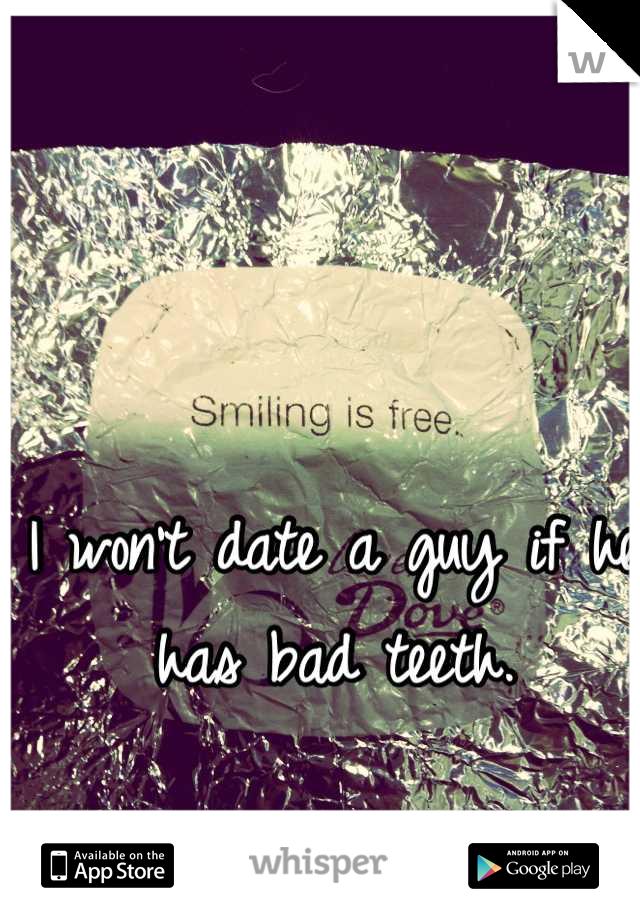 I won't date a guy if he has bad teeth.