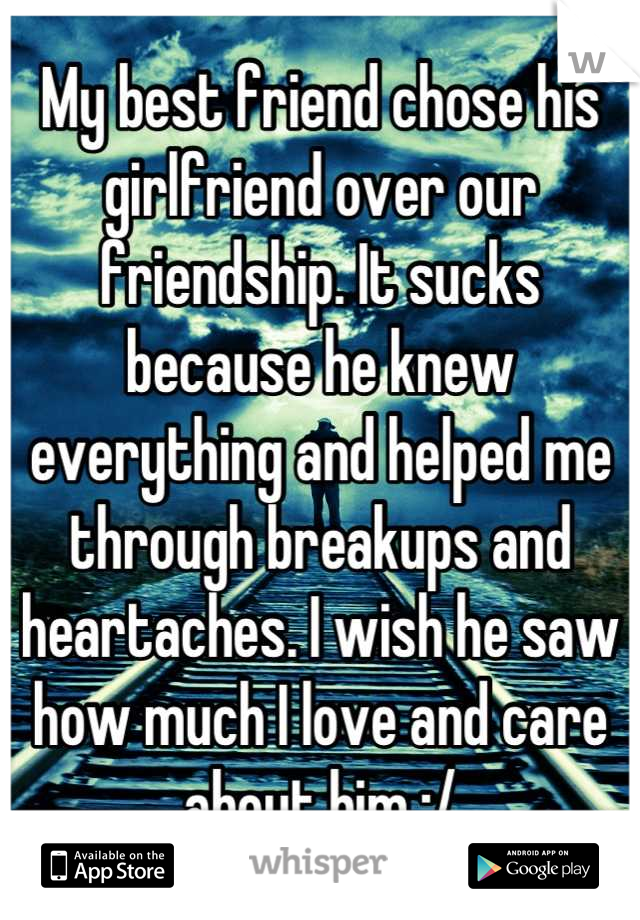 My best friend chose his girlfriend over our friendship. It sucks because he knew everything and helped me through breakups and heartaches. I wish he saw how much I love and care about him :/