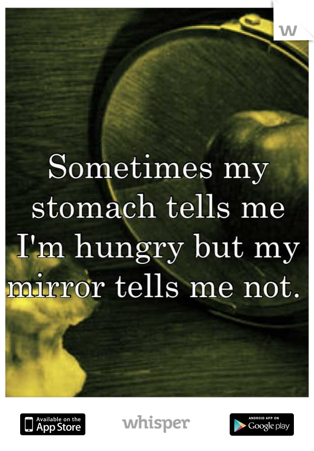 Sometimes my stomach tells me I'm hungry but my mirror tells me not.