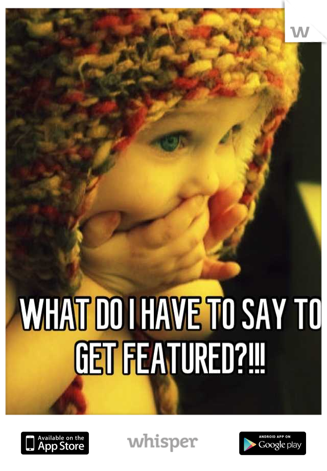 WHAT DO I HAVE TO SAY TO GET FEATURED?!!!