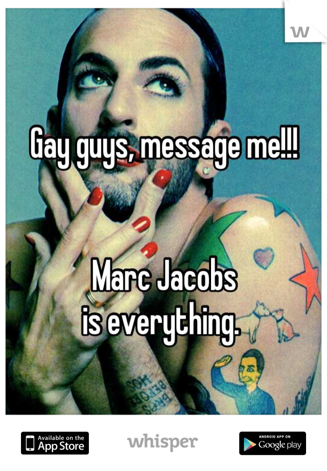 Gay guys, message me!!!   Marc Jacobs  is everything.