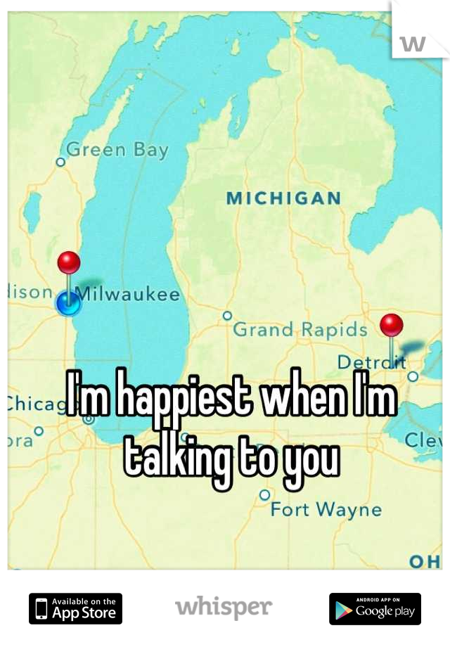 I'm happiest when I'm talking to you