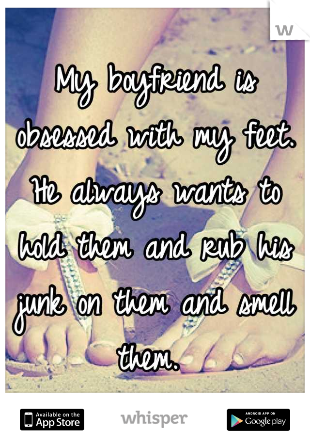 My boyfriend is obsessed with my feet. He always wants to hold them and rub his junk on them and smell them.
