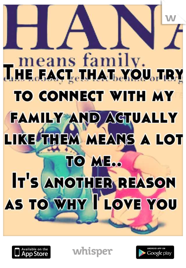The fact that you try to connect with my family and actually like them means a lot to me.. It's another reason as to why I love you