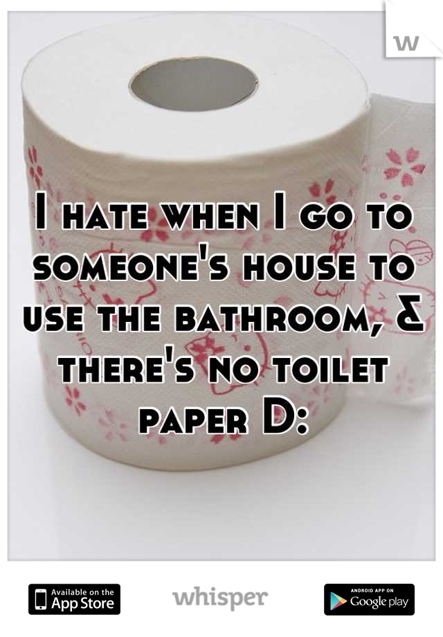 I hate when I go to someone's house to use the bathroom, & there's no toilet paper D: