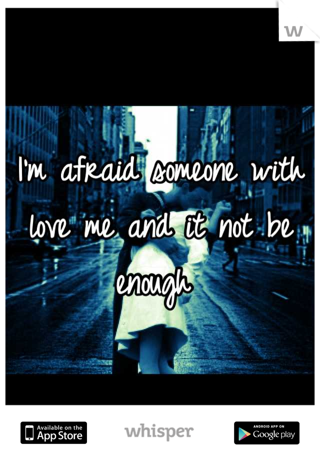 I'm afraid someone with love me and it not be enough