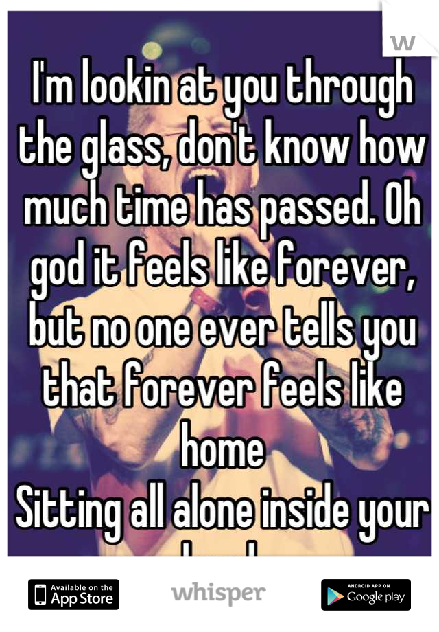 I'm lookin at you through the glass, don't know how much time has passed. Oh god it feels like forever, but no one ever tells you that forever feels like home Sitting all alone inside your head.