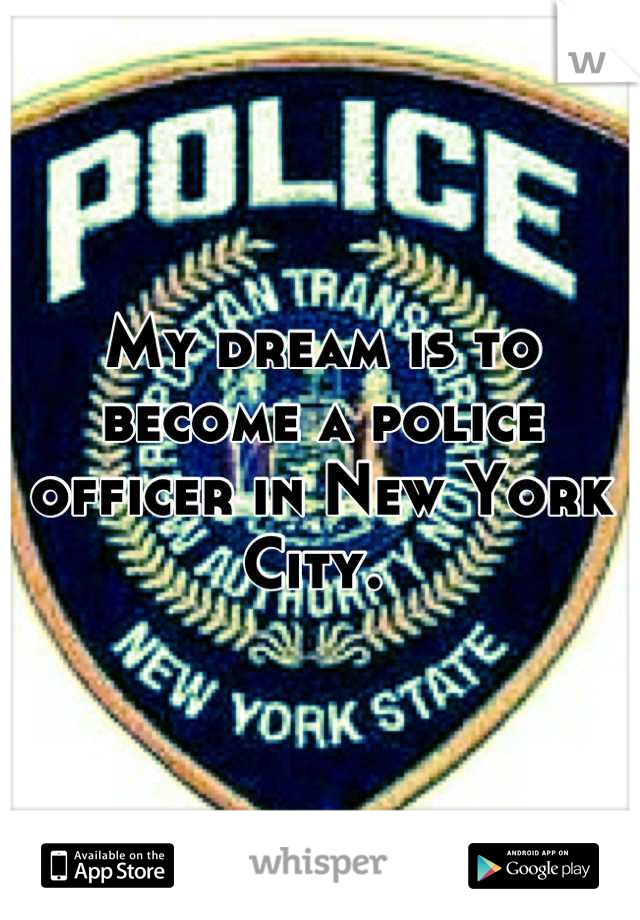 My dream is to become a police officer in New York City.