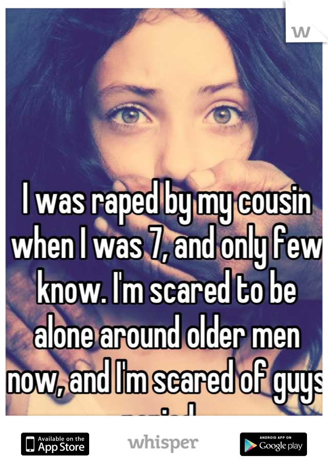 I was raped by my cousin when I was 7, and only few know. I'm scared to be alone around older men now, and I'm scared of guys period ..
