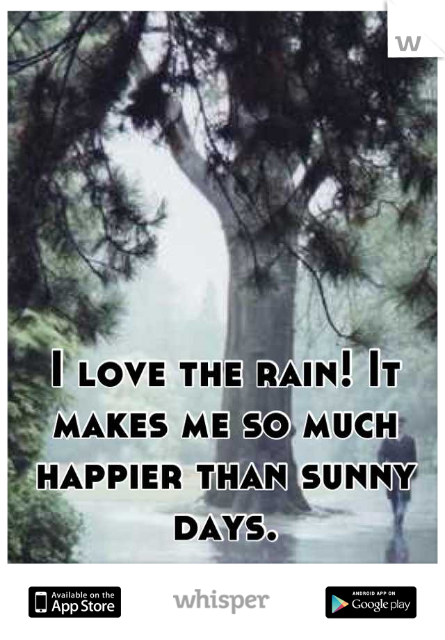 I love the rain! It makes me so much happier than sunny days.
