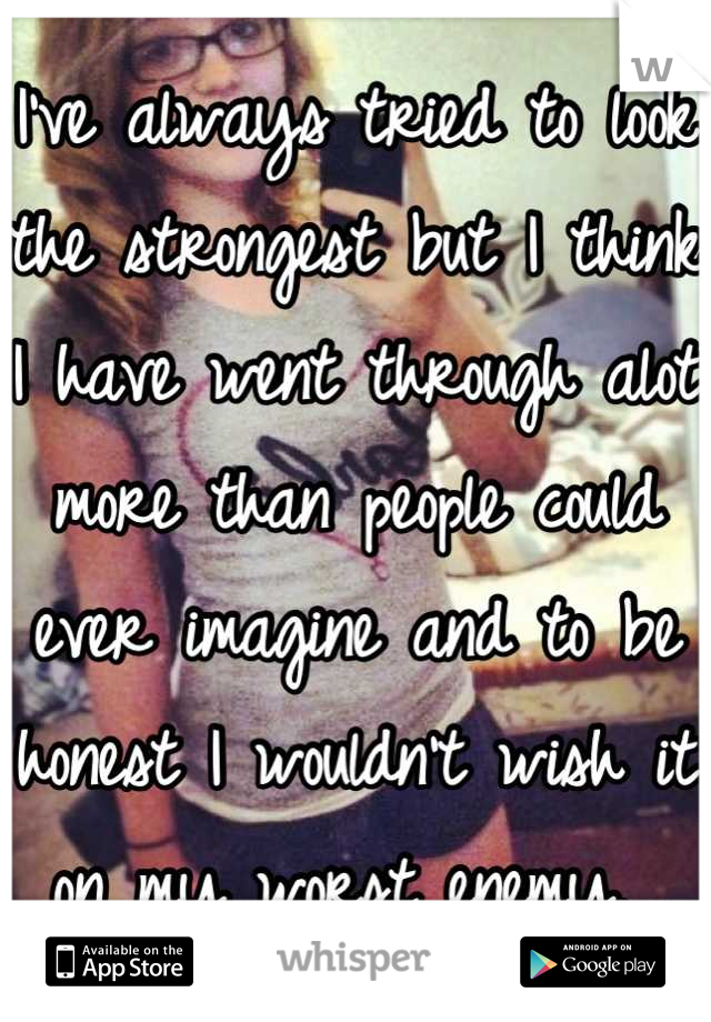 I've always tried to look the strongest but I think I have went through alot more than people could ever imagine and to be honest I wouldn't wish it on my worst enemy.