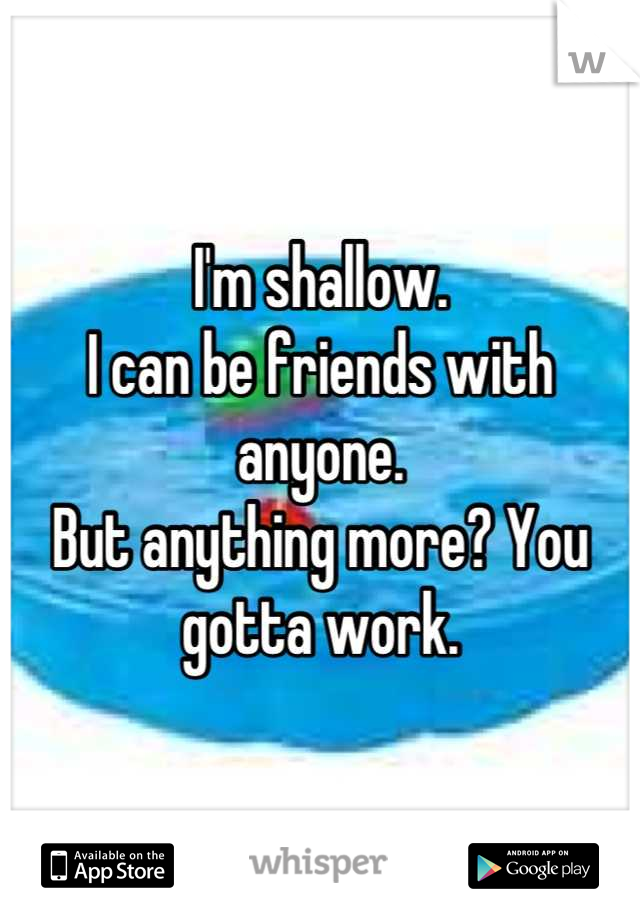 I'm shallow. I can be friends with anyone. But anything more? You gotta work.