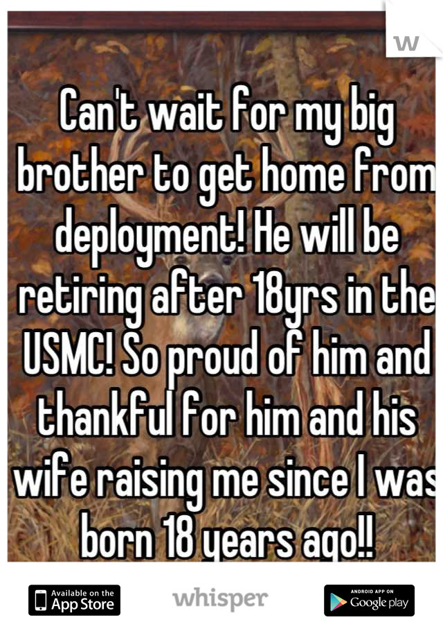 Can't wait for my big brother to get home from deployment! He will be retiring after 18yrs in the USMC! So proud of him and thankful for him and his wife raising me since I was born 18 years ago!!