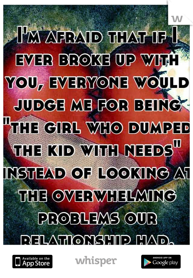 """I'm afraid that if I ever broke up with you, everyone would judge me for being """"the girl who dumped the kid with needs"""" instead of looking at the overwhelming problems our relationship had."""