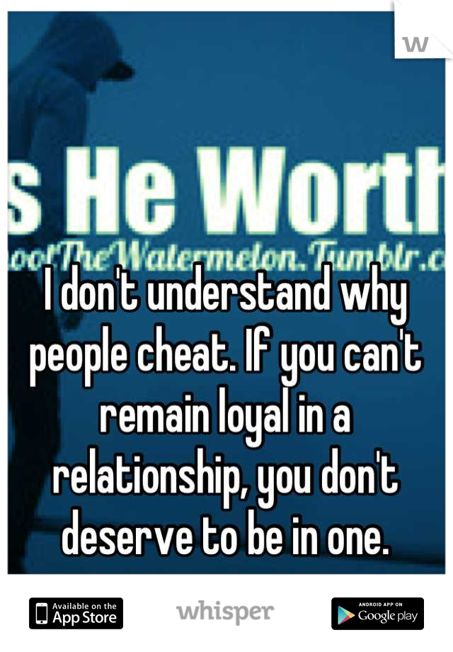 I don't understand why people cheat. If you can't remain loyal in a relationship, you don't deserve to be in one.