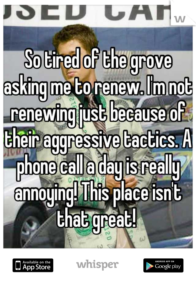 So tired of the grove asking me to renew. I'm not renewing just because of their aggressive tactics. A phone call a day is really annoying! This place isn't that great!